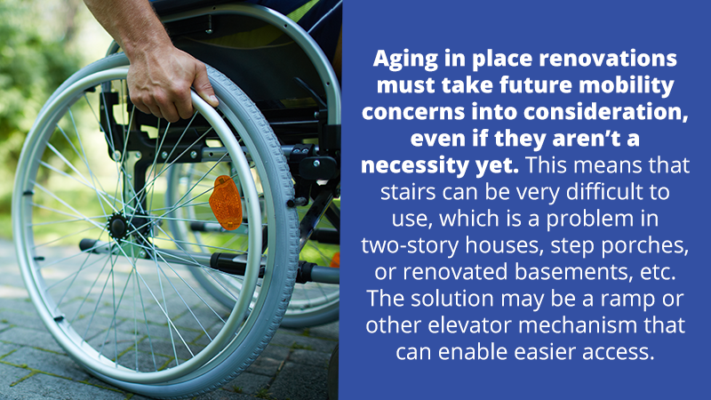 Aging in place renovations must consider wheelchairs and walkers, even if they aren't a necessity yet. This means that stairs can be very difficult to use, which is a problem in two-story houses, step porches, or renovated basements, etc. The solution is properly installed, sturdy ramps that can enable easier access.