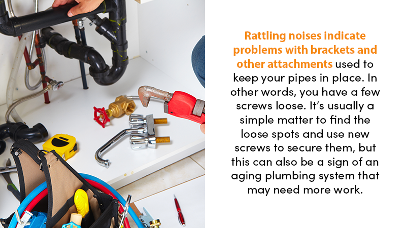 Rattling noises indicate problems with brackets and other attachments used to keep your pipes in place. In other words, you have a few screws loose. It's usually a simple matter to find the loose spots and use new screws to secure them, but this can also be a sign of an aging plumbing system that may need more work.