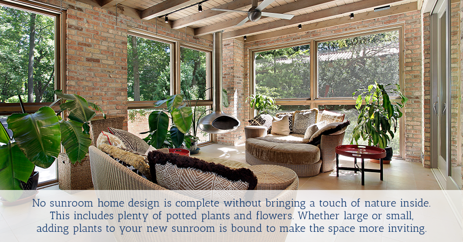 No sunroom home design is complete without bringing a touch of nature inside. This includes plenty of potted plants and flowers. Whether large or small, adding plants to your new sunroom is bound to make the space more inviting.