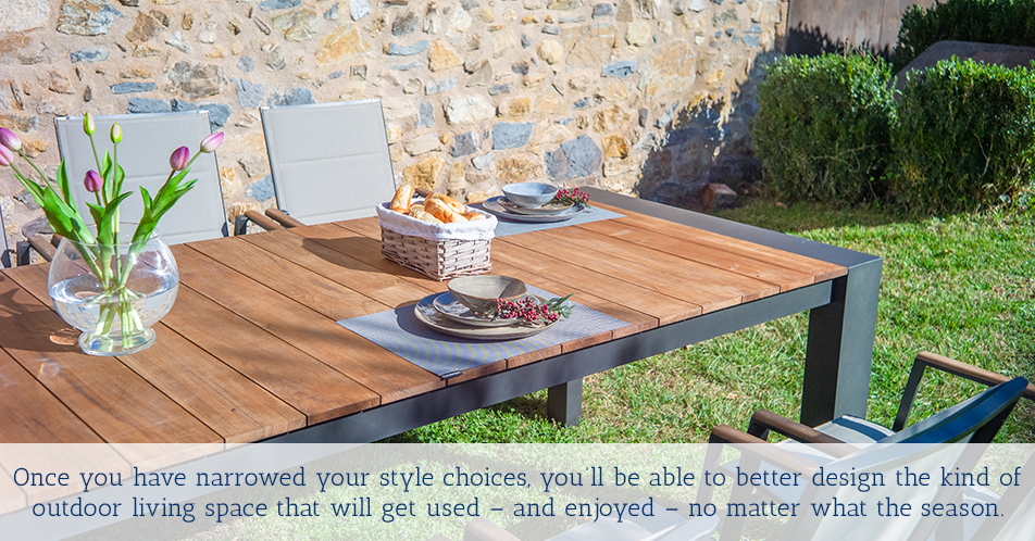 Once you have narrowed your style choices, you'll be able to better design the kind of outdoor living space that will get used – and enjoyed – no matter what the season.