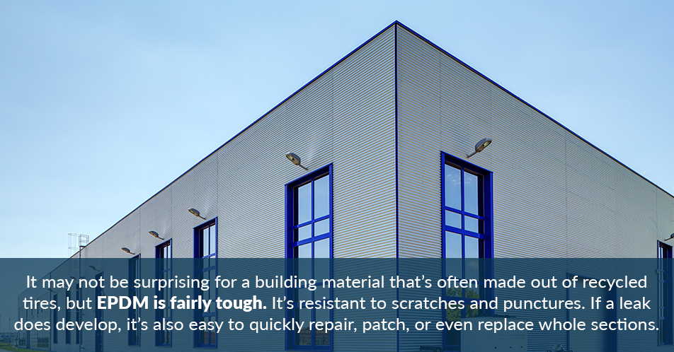 It may not be surprising for a building material that's often made out of recycled tires, but EPDM is fairly tough. It's resistant to scratches and punctures. If a leak does develop, it's also easy to quickly repair, patch, or even replace whole sections.