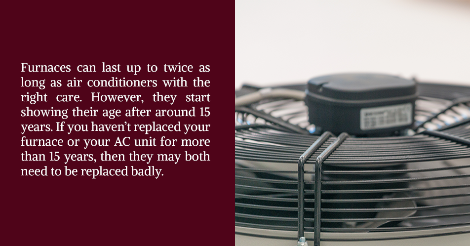 Furnaces can last up to twice as long as air conditioners with the right care. However, they start showing their age after around 15 years. If you haven't replaced your furnace or your AC unit for more than 15 years, then they may both need to be replaced badly.