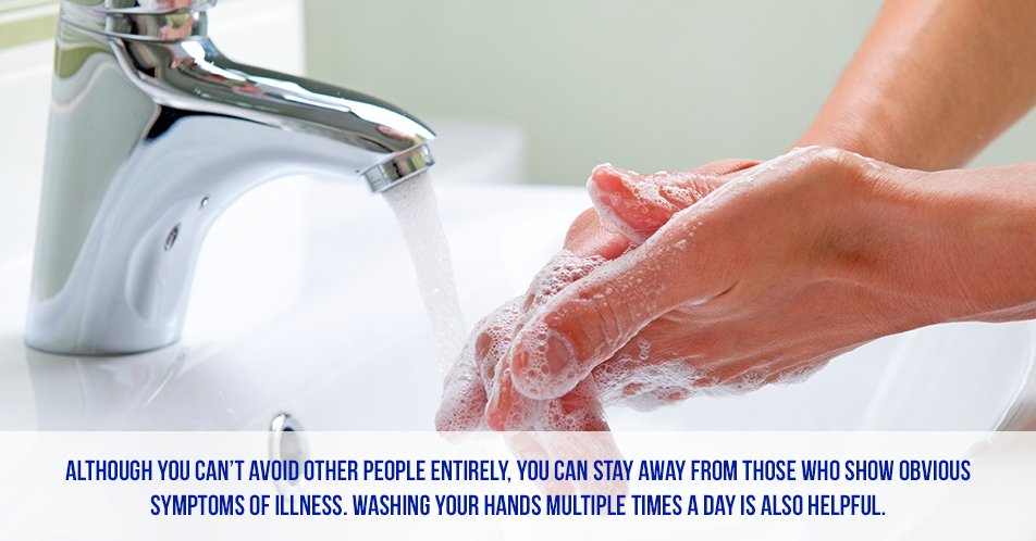 Although you can't avoid other people entirely, you can stay away from those who show obvious symptoms of illness. Washing your hands multiple times a day is also helpful.