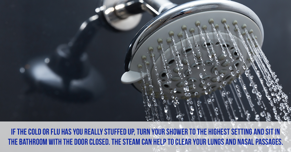 If the cold or flu has you really stuffed up, turn your shower to the highest setting and sit in the bathroom with the door closed. The steam can help to clear your lungs and nasal passages.