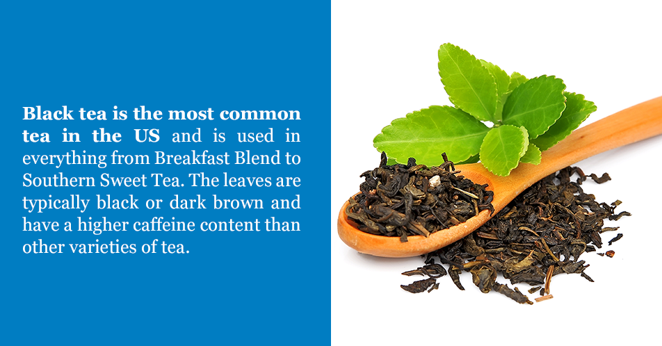 Black tea is the most common tea in the US and is used in everything from Breakfast Blend to Southern Sweet Tea. The leaves are typically black or dark brown and have a higher caffeine content than other varieties of tea.