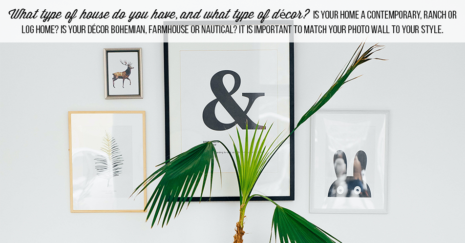 What type of house do you have, and what type of décor?Is your home a contemporary, ranch or log home? Is your décor Bohemian, Farmhouse or Nautical? It is important to match your photo wall to your style.