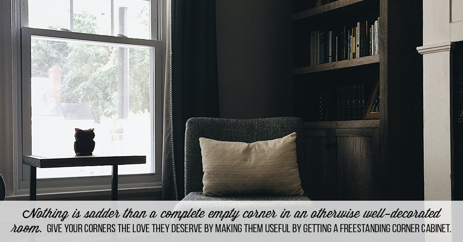 Nothing is sadder than a complete empty corner in an otherwise well-decorated room. Give your corners the love they deserve by making them useful by getting a freestanding corner cabinet.