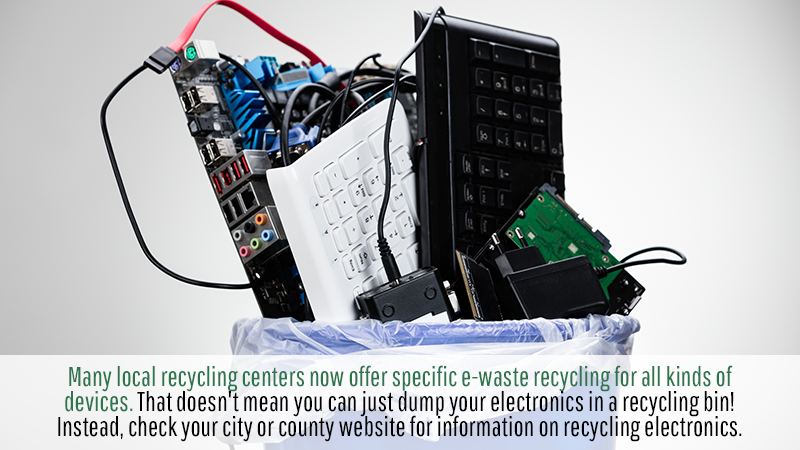 Many local recycling centers now offer specific e-waste recycling for all kinds of devices. That doesn't mean you can just dump your electronics in a recycling bin! Instead, check your city or county website for information on recycling electronics.