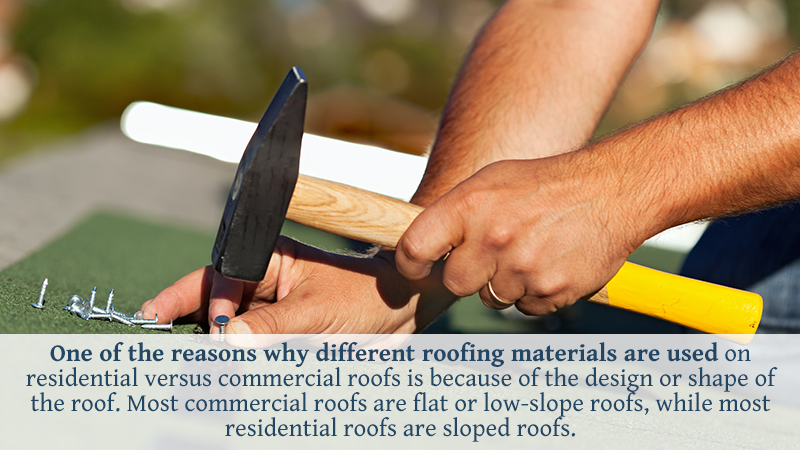 One of the reasons why different roofing materials are used on residential versus commercial roofs is because of the design or shape of the roof. Most commercial roofs are flat or low-slope roofs, while most residential roofs are sloped roofs. Different materials need to be used for sloped or flat roofs to help keep water out.