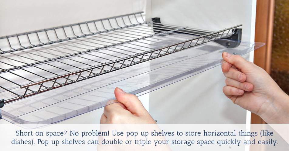 Short on space?No problem!Use pop up shelves to store horizontal things (like dishes).Pop up shelves can double or triple your storage space quickly and easily.