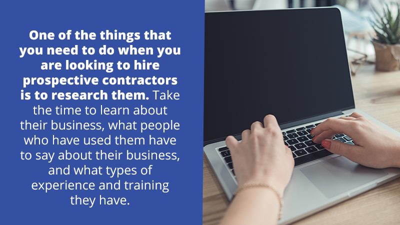 One of the things that you need to do when you are looking to hire prospective contractors is to research them. Take the time to learn about their business, what people who have used them have to say about their business, and what types of experience and training they have. All of this will help you to ensure you are hiring a reputable contractor.