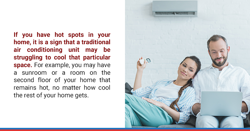 If you have hot spots in your home, it is a sign that a traditional air conditioning unit may be struggling to cool that particular space. For example, you may have a sunroom or a room on the second floor of your home that remains hot, no matter how cool the rest of your home gets.