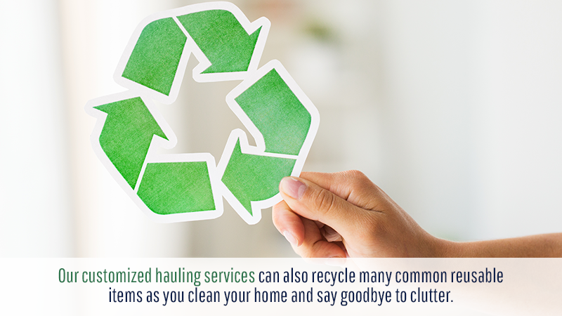 Our customized hauling services can also recycle many common reusable items as you clean your home and say goodbye to clutter.