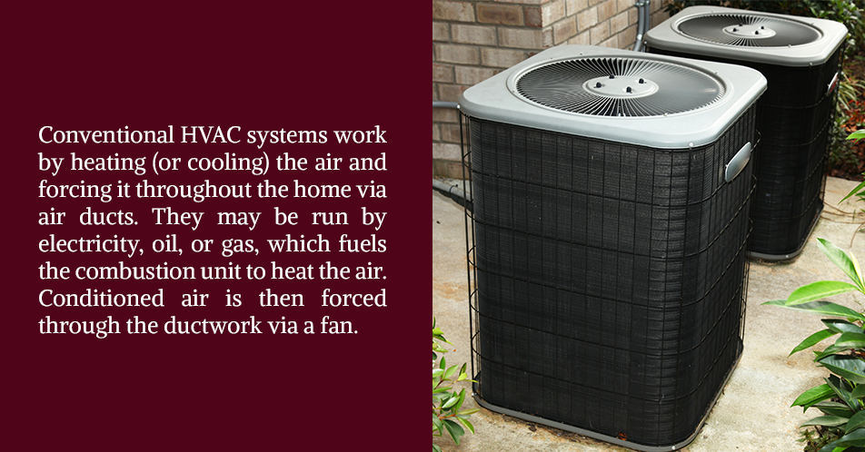 Conventional HVAC systems work by heating (or cooling) the air and forcing it throughout the home via air ducts. They may be run by electricity, oil, or gas, which fuels the combustion unit to heat the air.  Conditioned air is then forced through the ductwork via a fan.