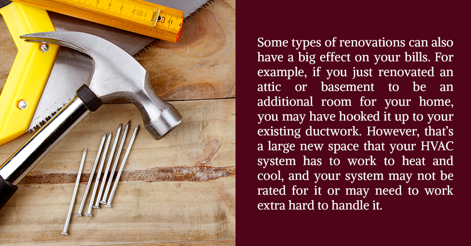 Some types of renovations can also have a big effect on your bills. For example, if you just renovated an attic or basement to be an additional room for your home, you may have hooked it up to your existing ductwork. However, that's a large new space that your HVAC system has to work to heat and cool, and your system may not be rated for it or may need to work extra hard to handle it.