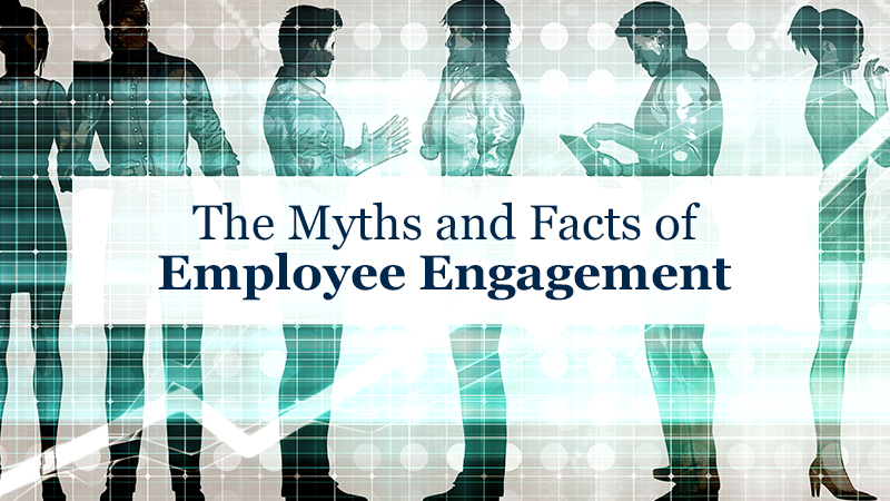 The Myths and Facts of Employee Engagement