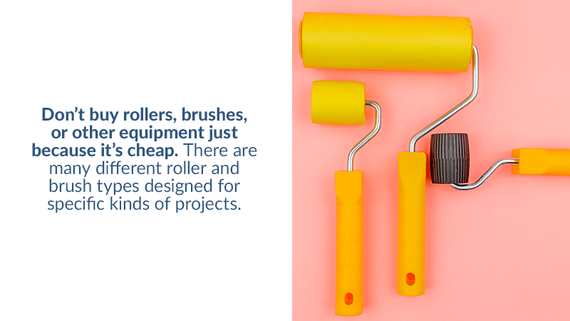 Don't buy rollers, brushes, or other equipment just because it's cheap. There are many different roller and brush types designed for specific kinds of projects.