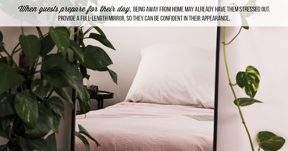 When guests prepare for their day, being away from home may already have them stressed out. Provide a full-length mirror, so they can be confident in their appearance.
