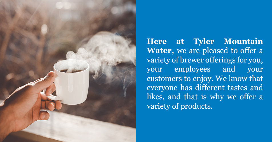 Here at Tyler Mountain Water, we are pleased to offer a variety of brewer offerings for you, your employees and your customers to enjoy. We know that everyone has different tastes and likes, and that is why we offer a variety of products.