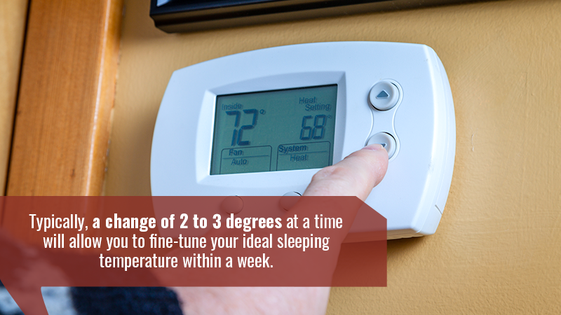 Typically, a change of 2 to 3 degrees at a time will allow you to fine-tune your ideal sleeping temperature within a week.