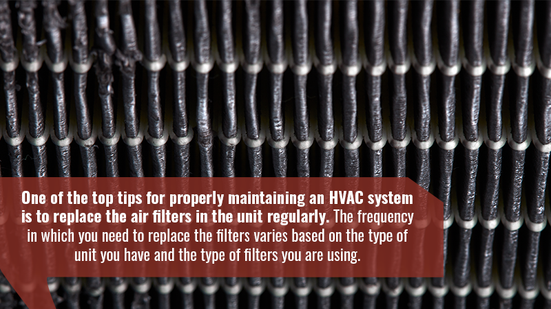 One of the top tips for properly maintaining an HVAC system is to replace the air filters in the unit regularly. The frequency in which you need to replace the filters varies based on the type of unit you have and the type of filters you are using.