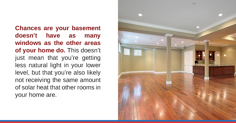Chances are your basement doesn't have as many windows as the other areas of your home do. This doesn't just mean that you're getting less natural light in your lower level, but that you're also likely not receiving the same amount of solar heat that other rooms in your home are.
