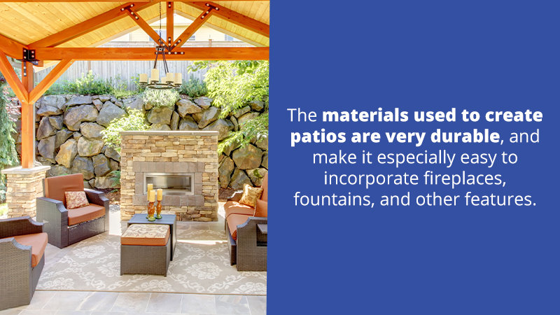 The materials used to create patios are very durable, and make it especially easy to incorporate fireplaces, fountains, and other features.