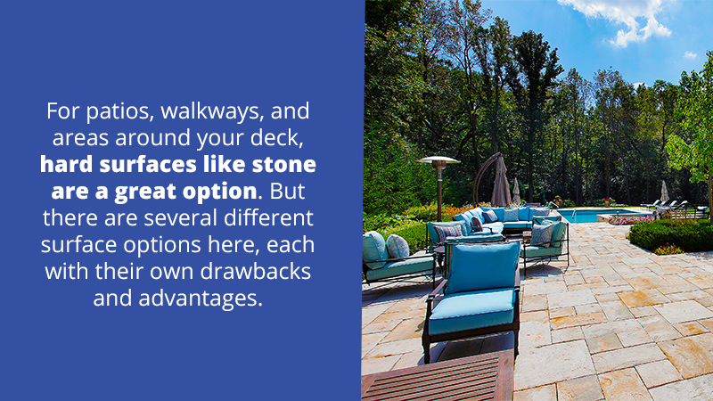 For patios, walkways, and areas around your deck, hard surfaces like stone are a great option. But there are several different surface options here, each with their own drawbacks and advantages.