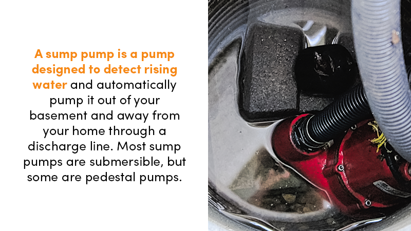A sump pump is a pump designed to detect rising water and automatically pump it out of your basement and away from your home through a discharge line. Most sump pumps are submersible, but some are pedestal pumps.