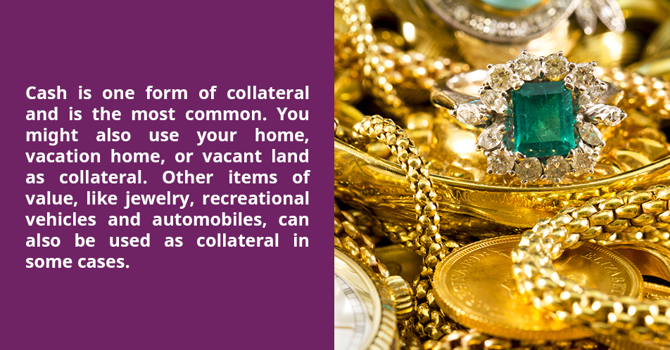 Cash is one form of collateral and is the most common. You might also use your home, vacation home, or vacant land as collateral. Other items of value, like jewelry, recreational vehicles and automobiles, can also be used as collateral in some cases.