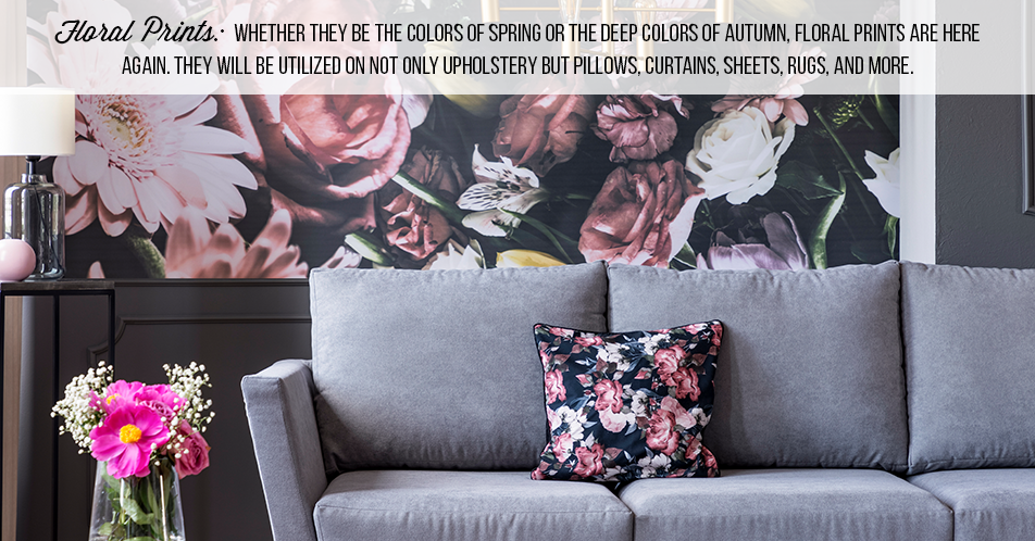 Floral Prints: Whether they be the colors of spring or the deep colors of autumn, floral prints are here again. They will be utilized on not only upholstery but pillows, curtains, sheets, rugs, and more.