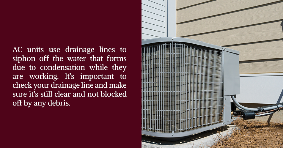AC units use drainage lines to siphon off the water that forms due to condensation while they are working. It's important to check your drainage line and make sure it's still clear and not blocked off by any debris.