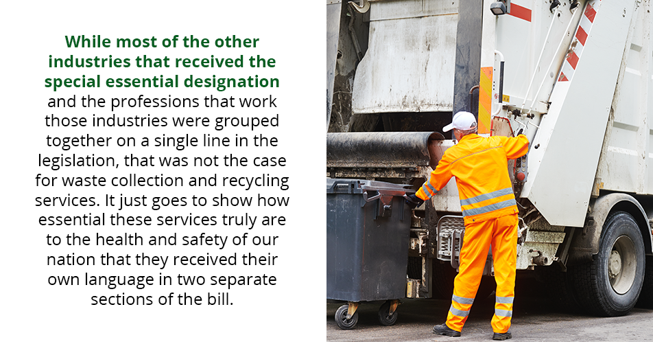 While most of the other industries that received the special essential designation and the professions that work those industries were grouped together on a single line in the legislation, that was not the case for waste collection and recycling services. It just goes to show how essential these services truly are to the health and safety of our nation that they received their own language in two separate sections of the bill.