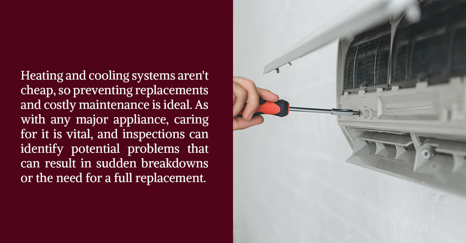 Heating and cooling systems aren't cheap, so preventing replacements and costly maintenance is ideal. As with any major appliance, caring for it is vital, and inspections can identify potential problems that can result in sudden breakdowns or the need for a full replacement.