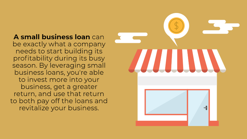 A small business loan can be exactly what a company needs to start building its profitability during its busy season. By leveraging small business loans, you're able to invest more into your business, get a greater return, and use that return to both pay off the loans and revitalize your business.