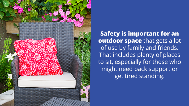 Safety is important for an outdoor space that gets a lot of use by family and friends. That includes plenty of places to sit, especially for those who might need back support or get tired standing.