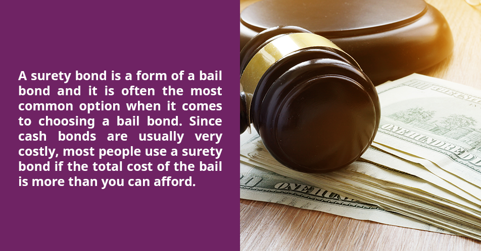 A surety bond is a form of a bail bond and it is often the most common option when it comes to choosing a bail bond. Since cash bonds are usually very costly, most people use a surety bond if the total cost of the bail is more than you can afford.