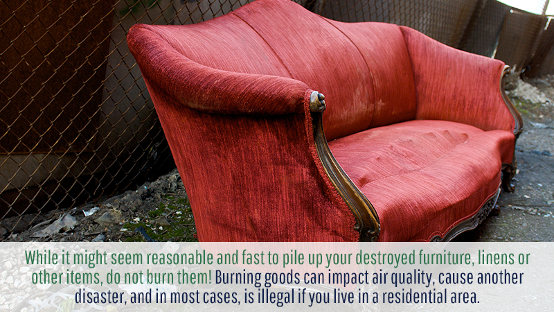 The first tip you need to know after you are disposing of your belongings after a disaster is to never burn debris. While it might seem reasonable and fast to pile up your destroyed furniture, linens or other items, do not burn them! Burning goods can impact air quality, cause another disaster, and in most cases, is illegal if you live in a residential area.