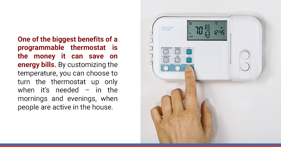 One of the biggest benefits of a programmable thermostat is the money it can save on energy bills. By customizing the temperature, you can choose to turn the thermostat up only when it's needed – in the mornings and evenings, when people are active in the house.