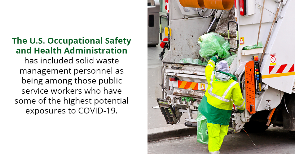 The U.S. Occupational Safety and Health Administration has included solid waste management personnel as being among those public service workers who have some of the highest potential exposures to COVID-19.