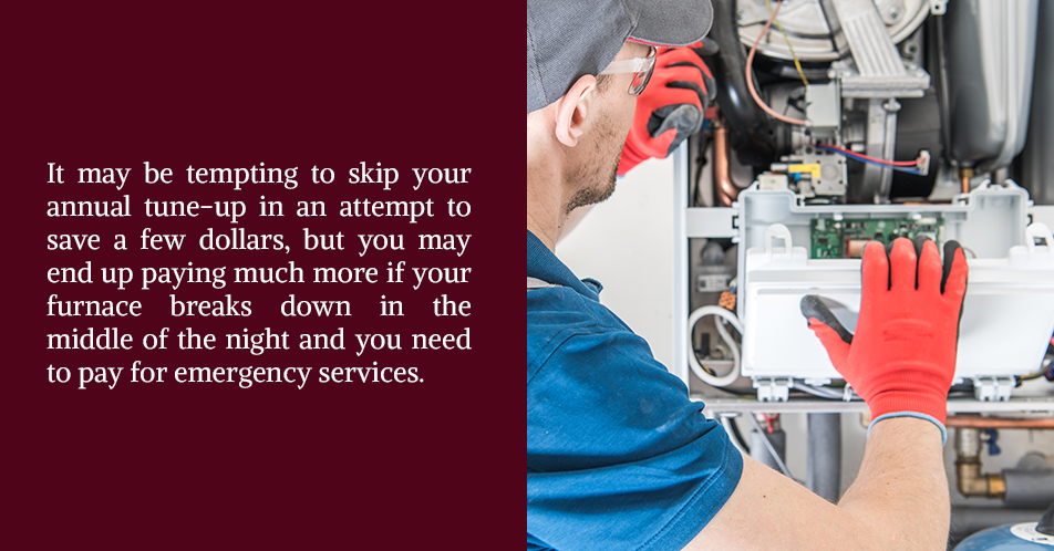 It may be tempting to skip your annual tune-up in an attempt to save a few dollars, but you may end up paying much more if your furnace breaks down in the middle of the night and you need to pay for emergency services.