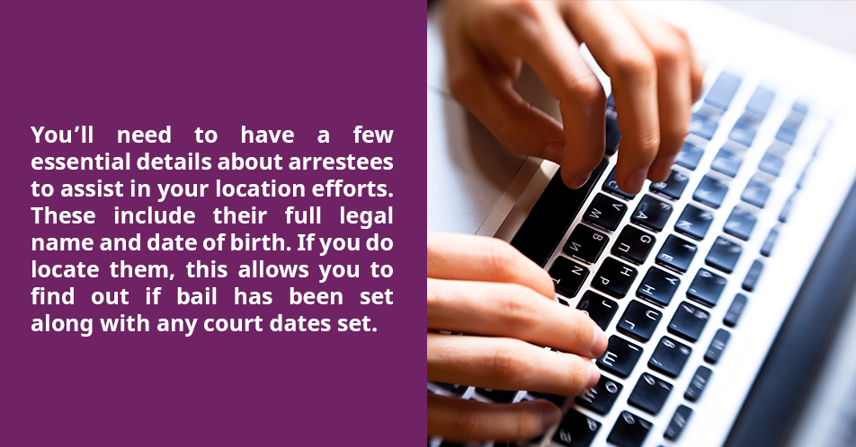 You'll need to have a few essential details about arrestees to assist in your location efforts. These include their full legal name and date of birth. If you do locate them, this allows you to find out if bail has been set along with any court dates set.