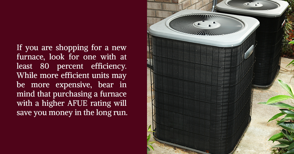 If you are shopping for a new furnace, look for one with at least 80 percent efficiency. While more efficient units may be more expensive, bear in mind that purchasing a furnace with a higher AFUE rating will save you money in the long run.