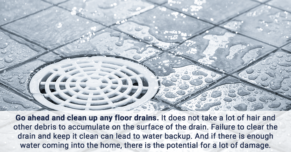 Go ahead and clean up any floor drains. It does not take a lot of hair and other debris to accumulate on the surface of the drain. Failure to clear the drain and keep it clean can lead to water backup. And if there is enough water coming into the home, there is the potential for a lot of damage.