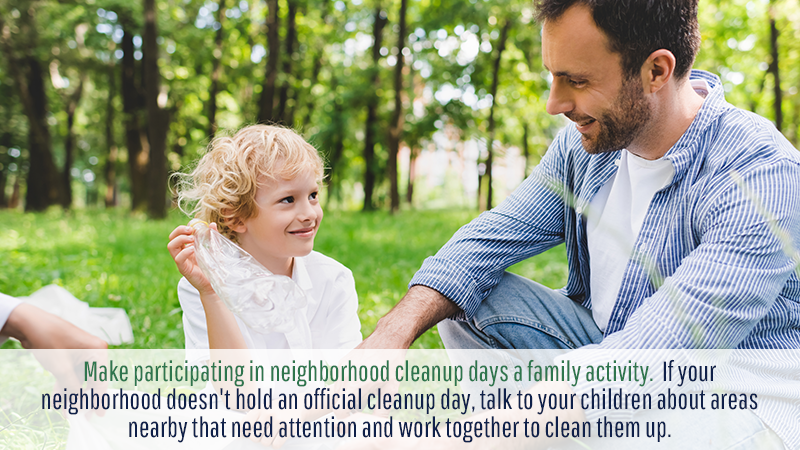 Make participating in neighborhood cleanup days a family activity. If your neighborhood doesn't hold an official cleanup day, talk to your children about areas nearby that need attention and work together to clean them up.