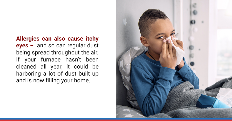 Allergies can also cause itchy eyes – and so can regular dust being spread throughout the air. If your furnace hasn't been cleaned all year, it could be harboring a lot of dust built up and is now filling your home.
