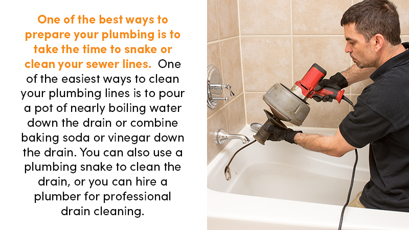 One of the best ways to prepare your plumbing is to take the time to snake or clean your sewer lines. One of the easiest ways to clean your plumbing lines is to pour a pot of nearly boiling water down the drain or combine baking soda or vinegar down the drain. You can also use a plumbing snake to clean the drain, or you can hire a plumber for professional drain cleaning.