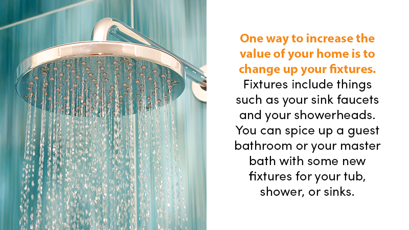 One way to increase the value of your home is to change up your fixtures. Fixtures include things such as your sink faucets and your showerheads. You can spice up a guest bathroom or your master bath with some new fixtures for your tub, shower, or sinks.