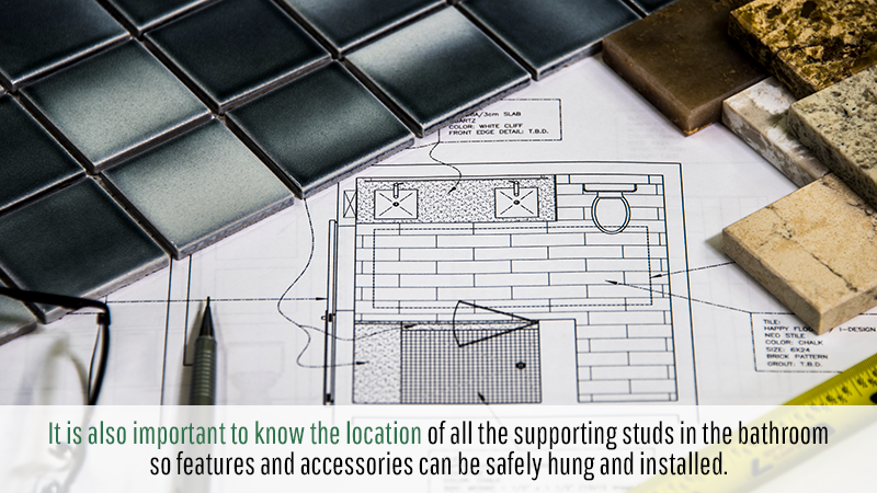 It is also important to know the location of all the supporting studs in the bathroom so features and accessories can be safely hung and installed.
