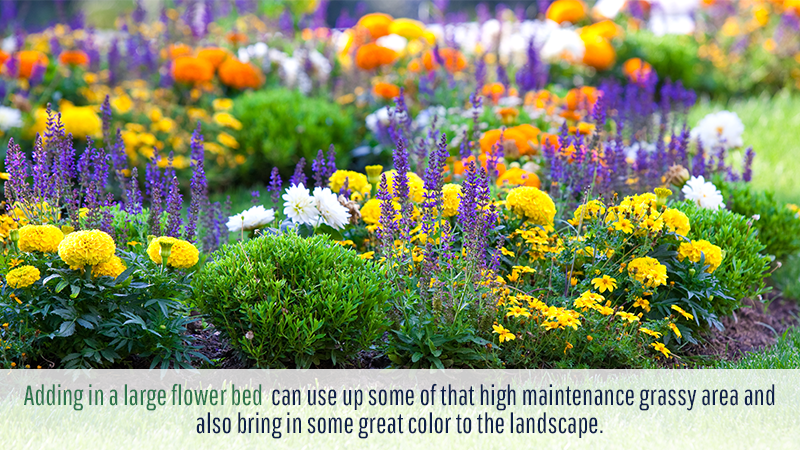 Adding in a large flower bed can use up some of that high maintenance grassy area and also bring in some great color to the landscape.